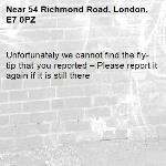 Unfortunately we cannot find the fly-tip that you reported – Please report it again if it is still there-54 Richmond Road, London, E7 0PZ