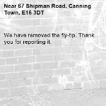We have removed the fly-tip. Thank you for reporting it.-67 Shipman Road, Canning Town, E16 3DT