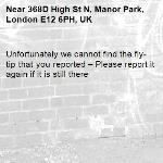 Unfortunately we cannot find the fly-tip that you reported – Please report it again if it is still there-368D High St N, Manor Park, London E12 6PH, UK