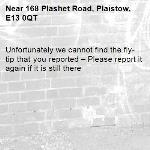 Unfortunately we cannot find the fly-tip that you reported – Please report it again if it is still there-168 Plashet Road, Plaistow, E13 0QT