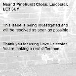 This issue is being investigated and will be resolved as soon as possible.   Thank you for using Love Leicester. You're making a real difference.  -3 Pinehurst Close, Leicester, LE3 6UY