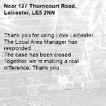 Thank you for using Love Leicester. The Local Area Manager has responded.  The case has been closed Together, we're making a real difference. Thank you -127 Thurncourt Road, Leicester, LE5 2NN