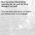 This has been passed to our Waste and Streets team to investigate -Sycamore Road lay-by opposite the car park for King George V car park