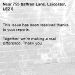 This issue has been resolved thanks to your reports.  Together, we're making a real difference. Thank you.-755 Saffron Lane, Leicester, LE2 6