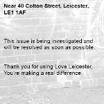 This issue is being investigated and will be resolved as soon as possible.   Thank you for using Love Leicester. You're making a real difference. -40 Colton Street, Leicester, LE1 1AF