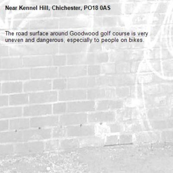 The road surface around Goodwood golf course is very uneven and dangerous, especially to people on bikes.-Kennel Hill, Chichester, PO18 0AS