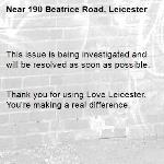 This issue is being investigated and will be resolved as soon as possible.   Thank you for using Love Leicester. You're making a real difference.  -190 Beatrice Road, Leicester