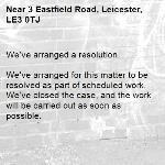 We've arranged a resolution.  We've arranged for this matter to be resolved as part of scheduled work. We've closed the case, and the work will be carried out as soon as possible. -3 Eastfield Road, Leicester, LE3 0TJ
