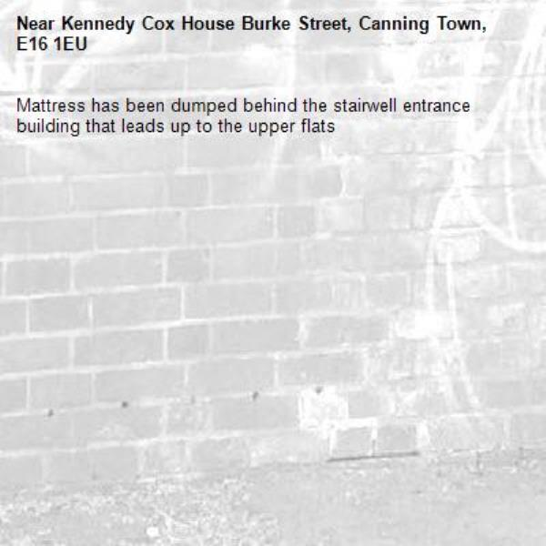 Mattress has been dumped behind the stairwell entrance building that leads up to the upper flats -Kennedy Cox House Burke Street, Canning Town, E16 1EU