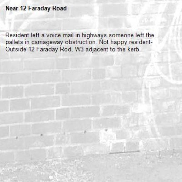 Resident left a voice mail in highways someone left the pallets in carriageway obstruction. Not happy resident- Outside 12 Faraday Rod, W3 adjacent to the kerb -12 Faraday Road