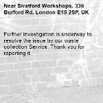 Further investigation is underway to resolve the issue by our waste collection Service. Thank you for reporting it.-Stratford Workshops, 336 Burford Rd, London E15 2SP, UK