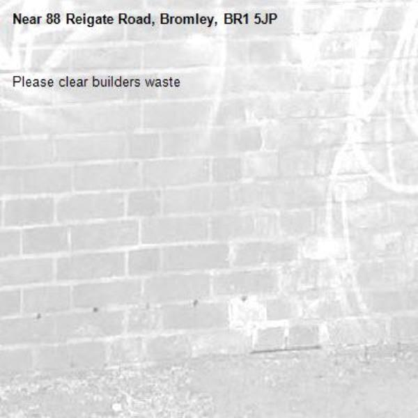 Please clear builders waste-88 Reigate Road, Bromley, BR1 5JP