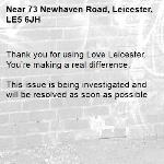 Thank you for using Love Leicester. You're making a real difference.  This issue is being investigated and will be resolved as soon as possible -73 Newhaven Road, Leicester, LE5 6JH
