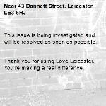 This issue is being investigated and will be resolved as soon as possible.   Thank you for using Love Leicester. You're making a real difference. -43 Dannett Street, Leicester, LE3 5RJ