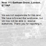 We are not responsible for this land. We have informed the landowner, but we may not be able to  resolve ourselves. Thank you for reporting it.-115 Earlham Grove, London, E7 9AP