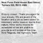 Enquiry closed : Thank you again for your enquiry. We are aware of the location and a job as been raised for necessary works however due to their nature, these works need to be scheduled so we are unable to provide to with a date at this time. Kind Regards, the Highways Team-Furze Field House East Street, Turners Hill, RH10 4QQ