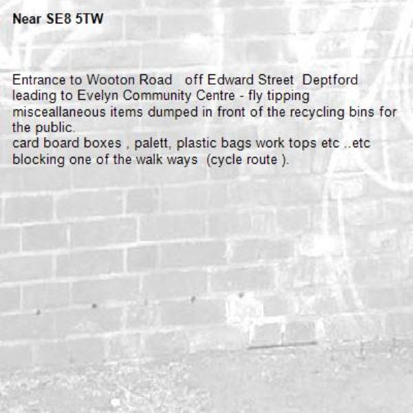 Entrance to Wooton Road   off Edward Street  Deptford leading to Evelyn Community Centre - fly tipping   misceallaneous items dumped in front of the recycling bins for the public. card board boxes , palett, plastic bags work tops etc ..etc blocking one of the walk ways  (cycle route ).-SE8 5TW