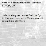 Unfortunately we cannot find the fly-tip that you reported – Please report it again if it is still there-145 Shrewsbury Rd, London E7 8QA, UK