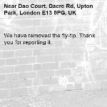 We have removed the fly-tip. Thank you for reporting it.-Dao Court, Dacre Rd, Upton Park, London E13 0PG, UK