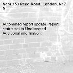 Automated report update, report status set to Unallocated Additional information:  -153 Reed Road, London, N17 9