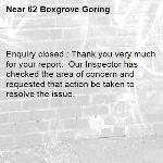Enquiry closed : Thank you very much for your report.  Our Inspector has checked the area of concern and requested that action be taken to resolve the issue.-62 Boxgrove Goring