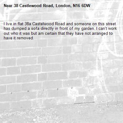 I live in flat 38a Castelwood Road and someone on this street has dumped a sofa directly in front of my garden. I can't work out who it was but am certain that they have not arranged to have it removed. -38 Castlewood Road, London, N16 6DW