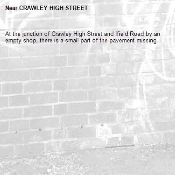 At the junction of Crawley High Street and Ifield Road by an empty shop, there is a small part of the pavement missing.-CRAWLEY HIGH STREET