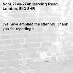 We have emptied the litter bin. Thank you for reporting it.-274a-274b Barking Road, London, E13 8HR