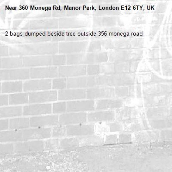 2 bags dumped beside tree outside 356 monega road-360 Monega Rd, Manor Park, London E12 6TY, UK
