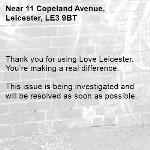 Thank you for using Love Leicester. You're making a real difference.  This issue is being investigated and will be resolved as soon as possible.  -11 Copeland Avenue, Leicester, LE3 9BT