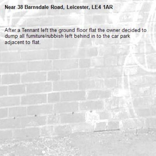 After a Tennant left the ground floor flat the owner decided to dump all furniture/rubbish left behind in to the car park adjacent to flat. -38 Barnsdale Road, Leicester, LE4 1AR