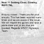 Enquiry closed : Thank you for your enquiry. This has been reported many times and we are aware of the issue. We will inspect the gullies and raise a job to clear and jet any that are blocked. Regards WSCC Highways Team-11 Golding Close, Crawley, RH10 7NL