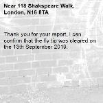 Thank you for your report, I can confirm that the fly tip was cleared on the 13th September 2019.-118 Shakspeare Walk, London, N16 8TA
