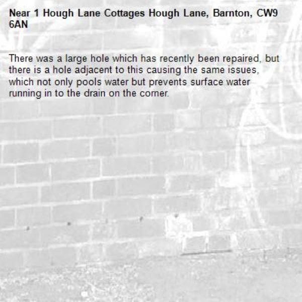 There was a large hole which has recently been repaired, but there is a hole adjacent to this causing the same issues, which not only pools water but prevents surface water running in to the drain on the corner. -1 Hough Lane Cottages Hough Lane, Barnton, CW9 6AN