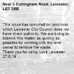 This issue has occurred on land over which Leicester City Council does not have direct authority. We are trying to resolve this matter as quickly as possible by working with the land owner to remove the waste.   Thank you for using Love Leicester 27.8.19-5 Collingham Road, Leicester, LE3 2BB