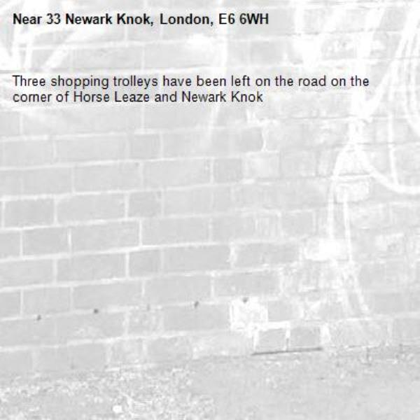 Three shopping trolleys have been left on the road on the corner of Horse Leaze and Newark Knok -33 Newark Knok, London, E6 6WH