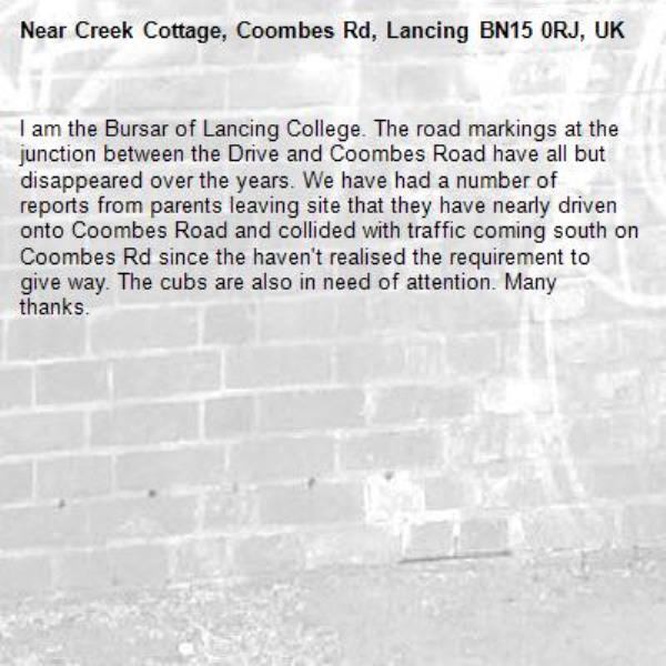 I am the Bursar of Lancing College. The road markings at the junction between the Drive and Coombes Road have all but disappeared over the years. We have had a number of reports from parents leaving site that they have nearly driven onto Coombes Road and collided with traffic coming south on Coombes Rd since the haven't realised the requirement to give way. The cubs are also in need of attention. Many thanks.-Creek Cottage, Coombes Rd, Lancing BN15 0RJ, UK