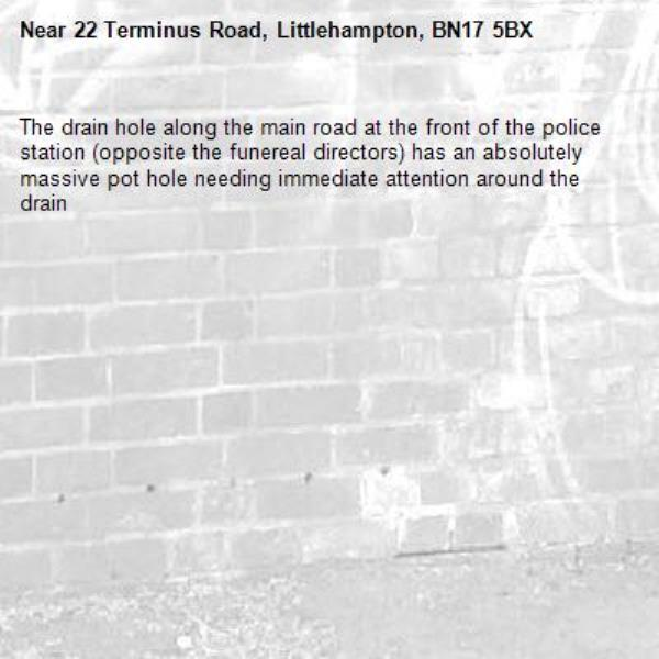 The drain hole along the main road at the front of the police station (opposite the funereal directors) has an absolutely massive pot hole needing immediate attention around the drain-22 Terminus Road, Littlehampton, BN17 5BX
