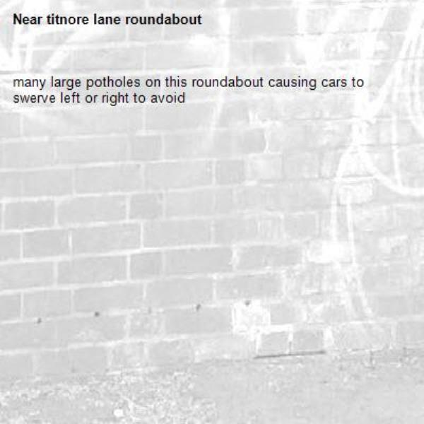 many large potholes on this roundabout causing cars to swerve left or right to avoid-titnore lane roundabout