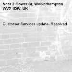 Customer Services update- Resolved -2 Gower St, Wolverhampton WV2 1DW, UK