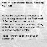 Please be aware we are currently in bird nesting season till the First week of September, and we do not recommend any tree or shrub cutting at this time as it is an criminal offence to disrupt nesting wildlife.  Pleas  renotify us of this issue in September   Kind regards RBC-11 Manchester Road, Reading, RG1 3QE
