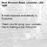 E-mail response sent directly to Customer  Thank you for using Love Leicester. You're making a real difference.  -Bennion Road, Leicester, LE4 1EW