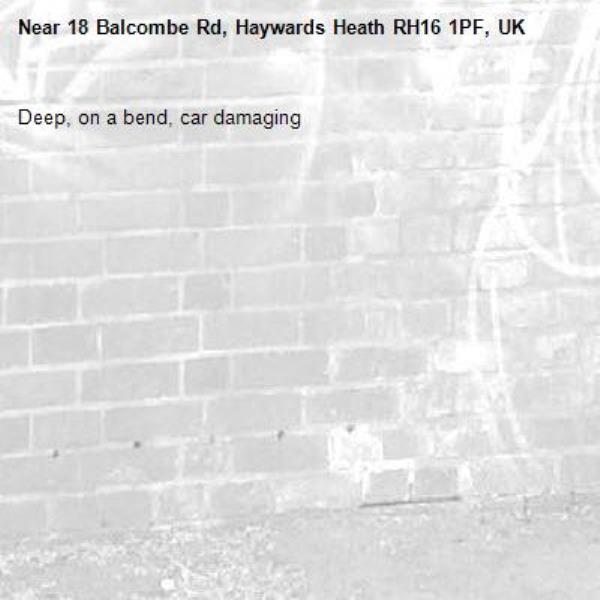 Deep, on a bend, car damaging-18 Balcombe Rd, Haywards Heath RH16 1PF, UK