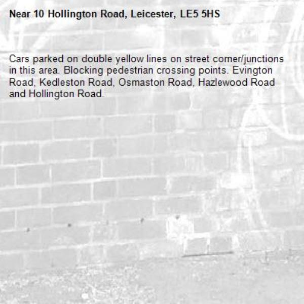 Cars parked on double yellow lines on street corner/junctions in this area. Blocking pedestrian crossing points. Evington Road, Kedleston Road, Osmaston Road, Hazlewood Road and Hollington Road. -10 Hollington Road, Leicester, LE5 5HS