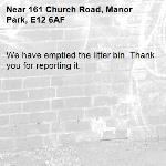 We have emptied the litter bin. Thank you for reporting it.-161 Church Road, Manor Park, E12 6AF
