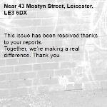 This issue has been resolved thanks to your reports. Together, we're making a real difference. Thank you -43 Mostyn Street, Leicester, LE3 6DX