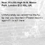 Unfortunately we cannot find the fly-tip that you reported – Please report it again if it is still there-293-295 High St N, Manor Park, London E12 6SL, UK