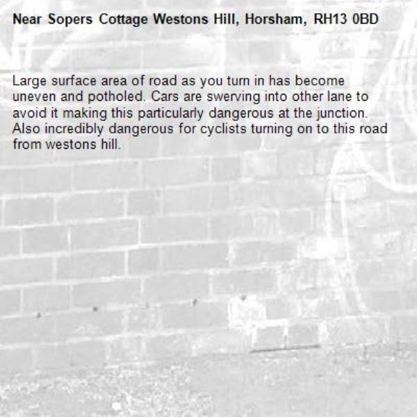Large surface area of road as you turn in has become uneven and potholed. Cars are swerving into other lane to avoid it making this particularly dangerous at the junction. Also incredibly dangerous for cyclists turning on to this road from westons hill. -Sopers Cottage Westons Hill, Horsham, RH13 0BD
