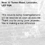 This issue is being investigated and will be resolved as soon as possible. Thank you for using Love Leicester. You're making a real difference.  -32 Turner Road, Leicester, LE5 0QA