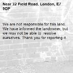 We are not responsible for this land. We have informed the landowner, but we may not be able to  resolve ourselves. Thank you for reporting it.-32 Field Road, London, E7 9DP